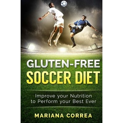 GLUTEN-FREE SOCCER Diet: Improve your Nutrition to Perform your Best Ever