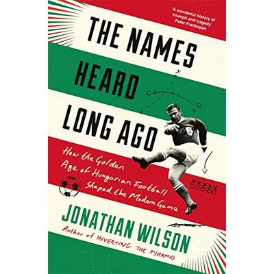 The Names Heard Long Ago: Shortlisted for Football Book of the Year, Sports Book Awards