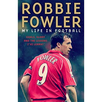 Robbie Fowler: My Life In Football: Goals, Glory & The Lessons I've Learnt