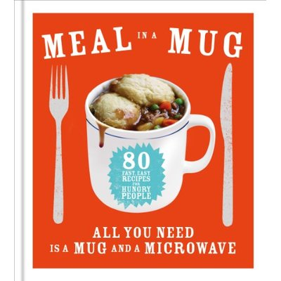 Meal in a Mug: 80 fast, easy recipes for hungry people – all you need is a mug and a microwave